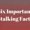 6 Important Stalking Facts Everyone Should Know